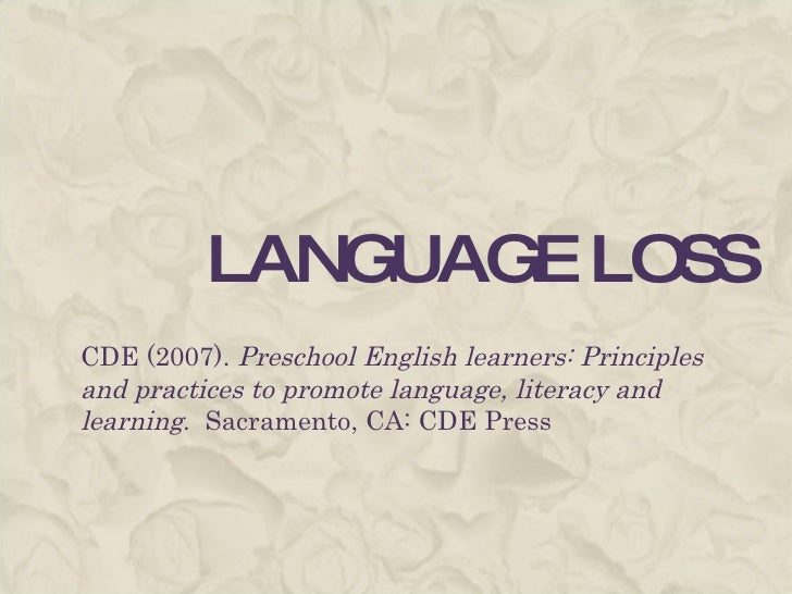 LANGUAGE LOSS CDE (2007).  Preschool English learners: Principles and practices to promote language, literacy and learning...
