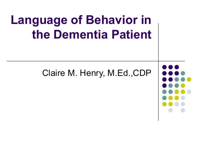 Language of Behavior in the Dementia Patient Claire M. Henry, M.Ed.,CDP