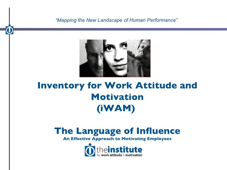 Inventory for Work Attitude and Motivation (iWAM)  The Language of Influence An Effective Approach to Motivating Employees...