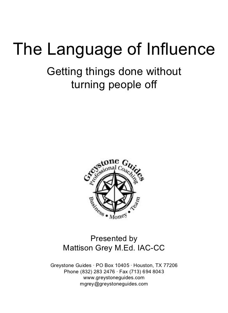 The Language of Influence Getting things done without turning people off  Presented by Mattison Grey M.Ed. IAC-CC  Greys...