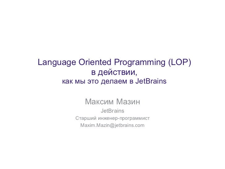 Language Oriented Programming (LOP)            в действии,     как мы это делаем в JetBrains           Максим Мазин       ...