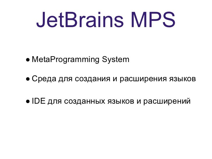 JetBrains MPS● MetaProgramming System● Среда для создания и расширения языков● IDE для созданных языков и расширений
