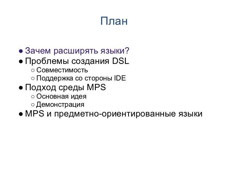 План● Зачем расширять языки?● Проблемы создания DSL  ○ Совместимость  ○ Поддержка со стороны IDE● Подход среды MPS  ○ Осно...