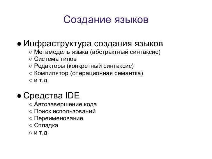 Создание языков● Инфраструктура создания языков  ○ Метамодель языка (абстрактный синтаксис)  ○ Система типов  ○ Редакторы ...