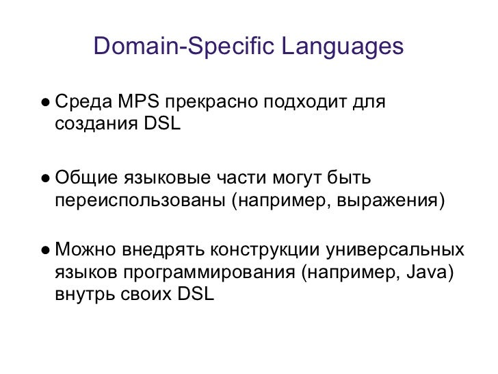 Domain-Specific Languages● Среда MPS прекрасно подходит для  создания DSL● Общие языковые части могут быть  переиспользова...