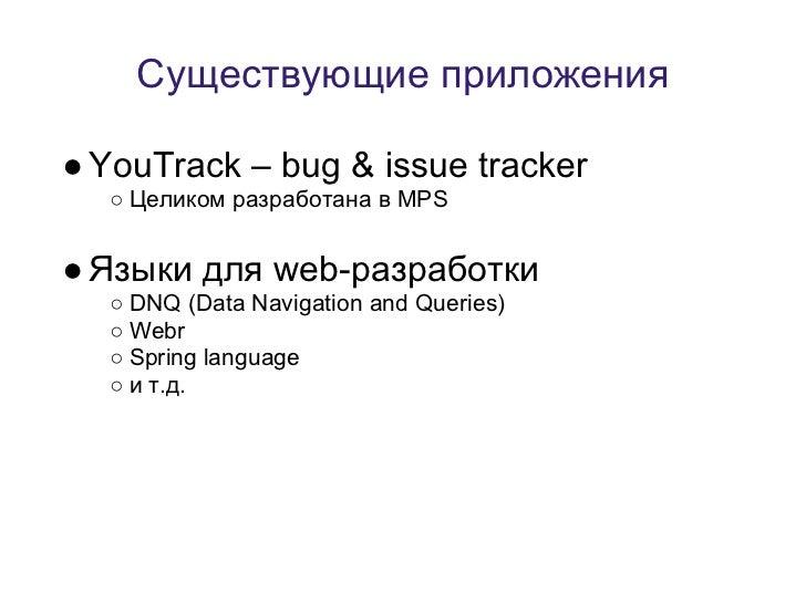 Существующие приложения● YouTrack – bug & issue tracker  ○ Целиком разработана в MPS● Языки для web-разработки  ○ DNQ (Dat...