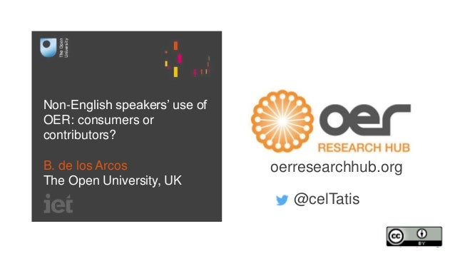 Non-English speakers' use of OER: consumers or contributors? B. de los Arcos The Open University, UK oerresearchhub.org @c...