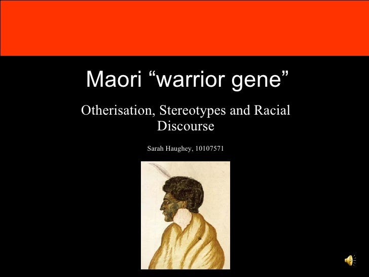 "Maori ""warrior gene"" Otherisation, Stereotypes and Racial Discourse Sarah Haughey, 10107571"