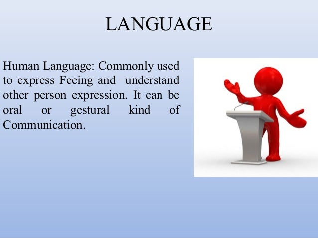 LANGUAGE Human Language: Commonly used to express Feeing and understand other person expression. It can be oral or gestura...