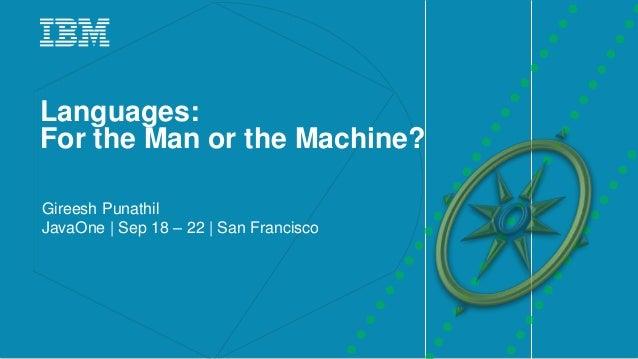 1IBM _ Languages: For the Man or the Machine? Gireesh Punathil JavaOne | Sep 18 – 22 | San Francisco
