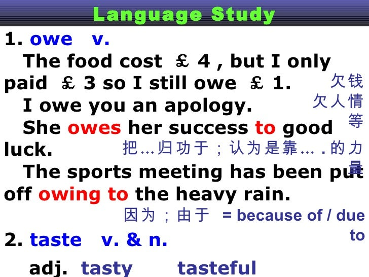 Language Study 1.  owe  v.  The food cost  £ 4 , but I only paid  £ 3 so I still owe  £ 1.  I owe you an apology. She  owe...