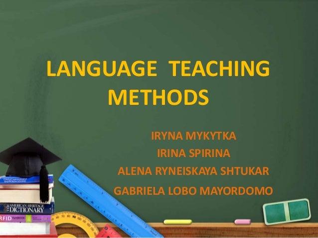 LANGUAGE TEACHING    METHODS          IRYNA MYKYTKA           IRINA SPIRINA     ALENA RYNEISKAYA SHTUKAR     GABRIELA LOBO...