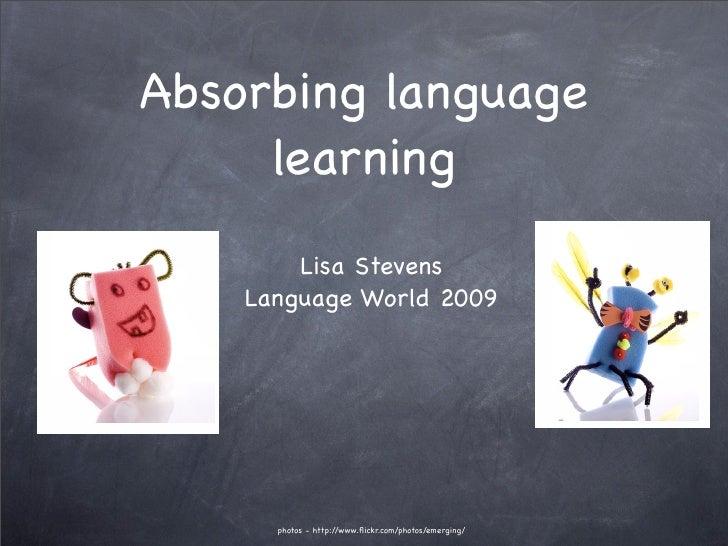 Absorbing language      learning         Lisa Stevens     Language World 2009           photos - http://www.flickr.com/phot...