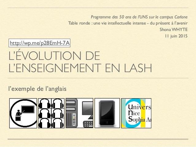 L'ÉVOLUTION DE L'ENSEIGNEMENT EN LASH l'exemple de l'anglais Programme des 50 ans de l'UNS sur le campus Carlone Table ron...