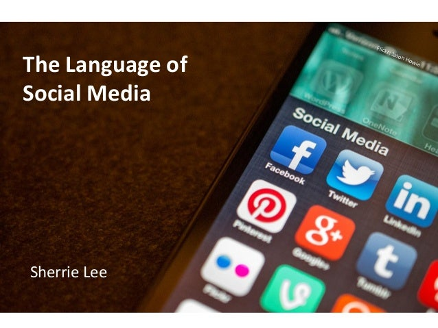 The Language of Social Media  Sherrie Lee  Flick r: Ja son H  owi e