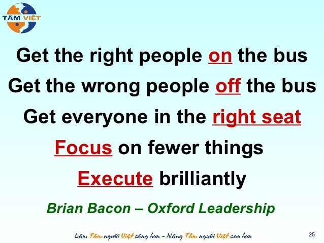 Get the right people on the busGet the wrong people off the bus Get everyone in the right seat    Focus on fewer things   ...