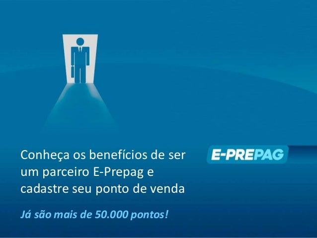 Conheça os benefícios de ser um parceiro E-Prepag e cadastre seu ponto de venda Já são mais de 50.000 pontos!