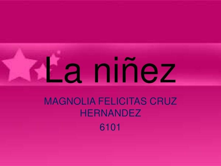 La niñezMAGNOLIA FELICITAS CRUZ     HERNANDEZ         6101
