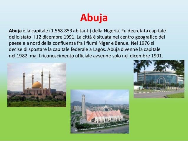 AbujaAbuja è la capitale (1.568.853 abitanti) della Nigeria. Fu decretata capitaledello stato il 12 dicembre 1991. La citt...