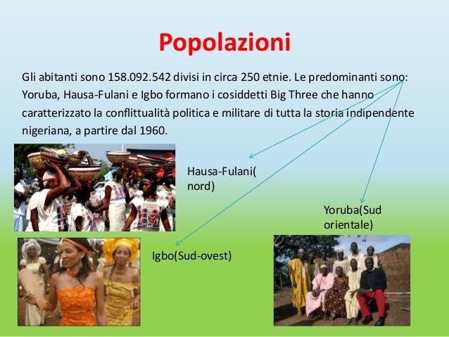 PopolazioniGli abitanti sono 158.092.542 divisi in circa 250 etnie. Le predominanti sono:Yoruba, Hausa-Fulani e Igbo forma...