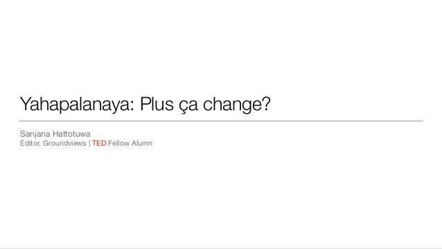Yahapalanaya: Plus ça change? Sanjana Hattotuwa  Editor, Groundviews   TED Fellow Alumn