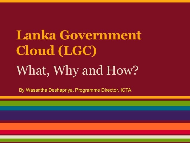 Lanka Government Cloud (LGC) What, Why and How? By Wasantha Deshapriya, Programme Director, ICTA