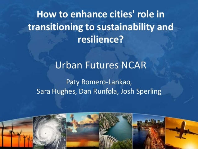 How to enhance cities' role in transitioning to sustainability and resilience?  Urban Futures NCAR Paty Romero-Lankao, Sar...