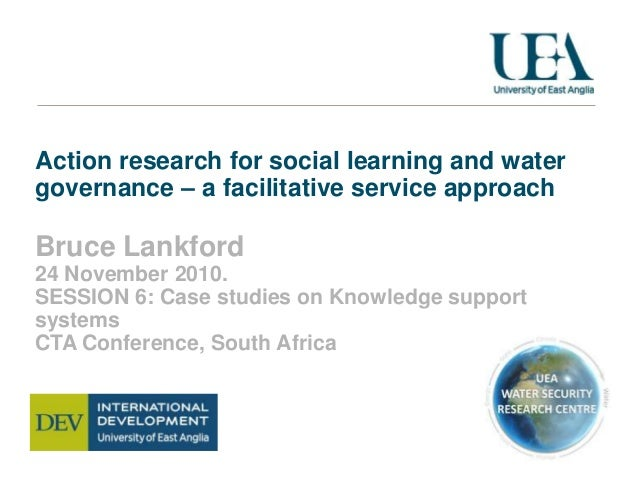 Action research for social learning and water governance – a facilitative service approach Bruce Lankford 24 November 2010...