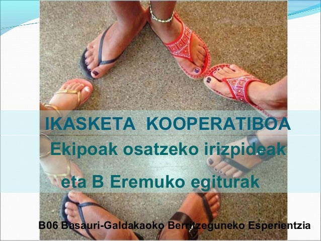 IKASKETA KOOPERATIBOA Ekipoak osatzeko irizpideak eta B Eremuko egiturak B06 Basauri-Galdakaoko Berritzeguneko Esperientzi...