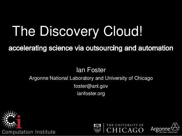 The Discovery Cloud!  Ian Foster  Argonne National Laboratory and University of Chicago  foster@anl.gov  ianfoster.org