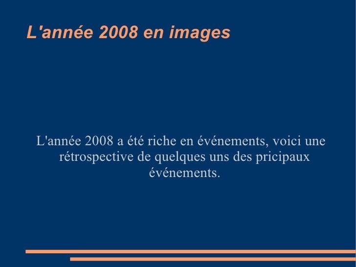 L'année 2008 en images L'année 2008 a été riche en événements, voici une rétrospective de quelques uns des pricipaux événe...