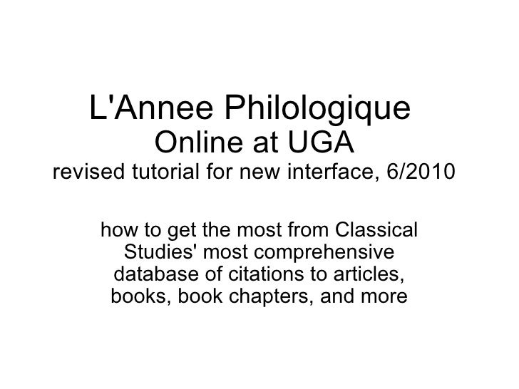 L'Annee Philologique   Online at UGA revised tutorial for new interface, 6/2010 how to get the most from Classical Studies...