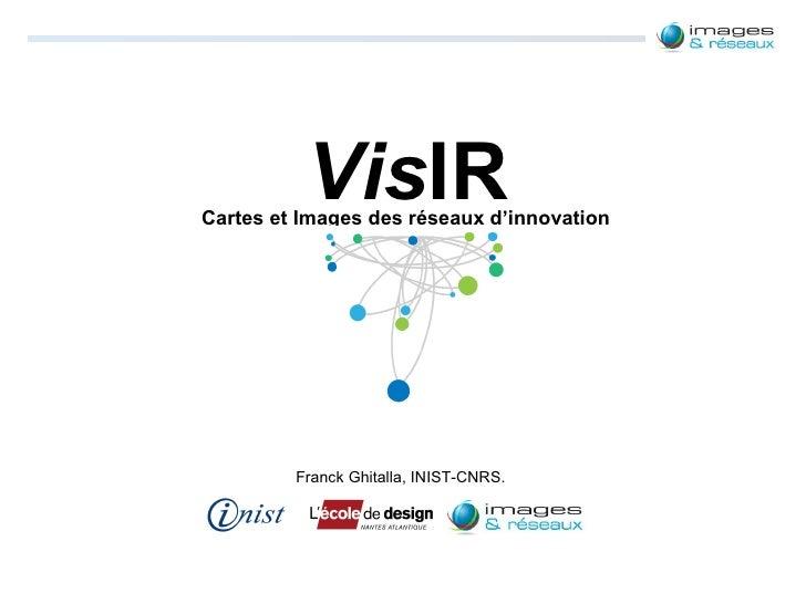 Vis IR Cartes et Images des réseaux d'innovation Franck Ghitalla, INIST-CNRS.