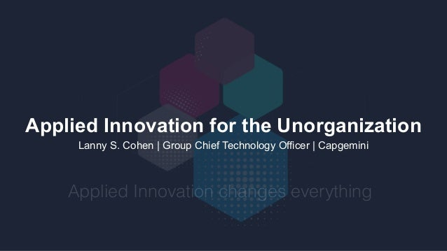 Applied Innovation for the Unorganization Lanny S. Cohen | Group Chief Technology Officer | Capgemini Applied Innovation c...