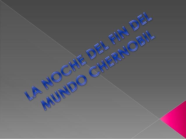 LA NOCHE DEL FIN DEL MUNDO CHERNOBIL