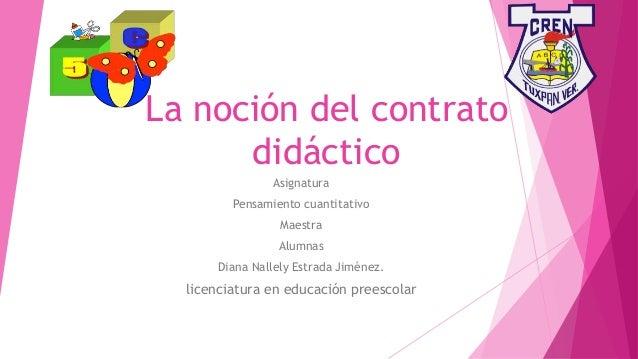 La noción del contrato didáctico Asignatura Pensamiento cuantitativo Maestra Alumnas Diana Nallely Estrada Jiménez. licenc...