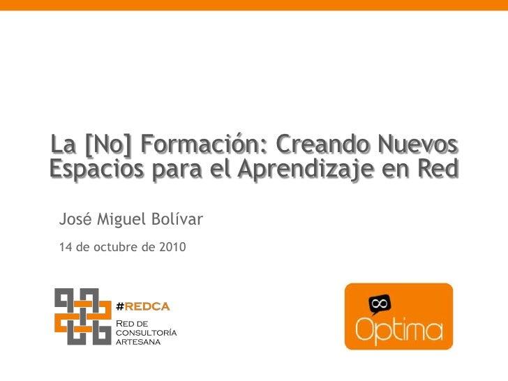 La [No] Formación: Creando Nuevos Espacios para el Aprendizaje en Red<br />José Miguel Bolívar<br />14 de octubre de 2010<...