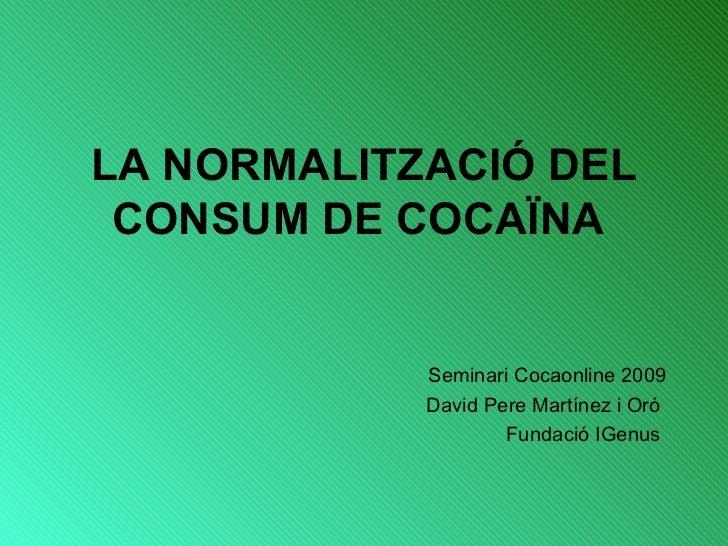 LA NORMALITZACIÓ DEL CONSUM DE COCAÏNA  <ul><li>Seminari Cocaonline 2009 </li></ul><ul><li>David Pere Martínez i Oró  </li...
