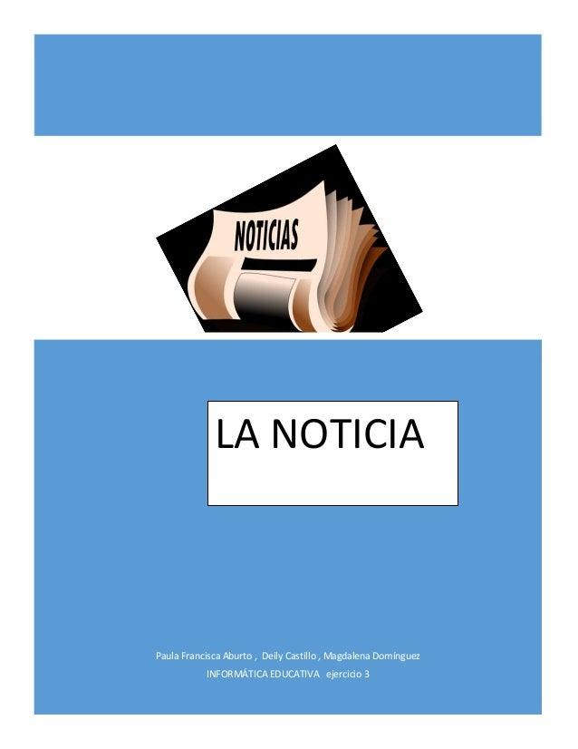 Paula Francisca Aburto , Deily Castillo , Magdalena Domínguez INFORMÁTICA EDUCATIVA ejercicio 3 LA NOTICIA