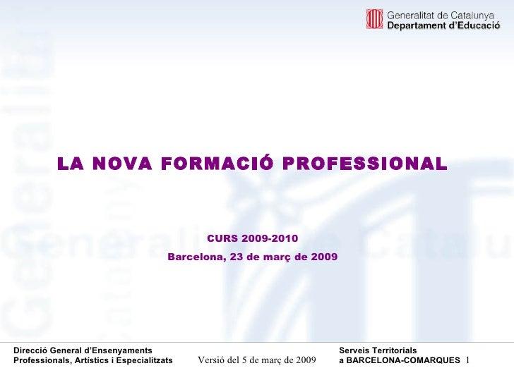 <ul><li>LA NOVA FORMACIÓ PROFESSIONAL </li></ul><ul><li>CURS 2009-2010 </li></ul><ul><li>Barcelona, 23 de març de 2009 </l...