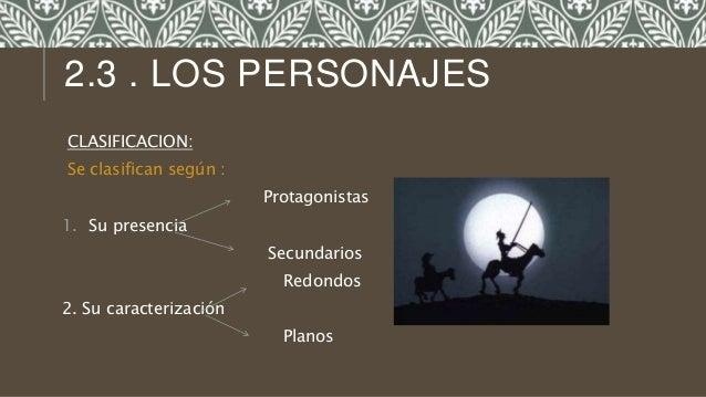 CLASIFICACION: Se clasifican según : Protagonistas 1. Su presencia Secundarios Redondos 2. Su caracterización Planos 2.3 ....