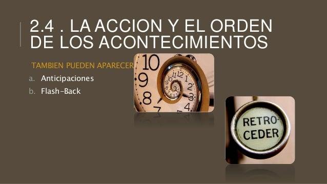 2.4 . LA ACCION Y EL ORDEN DE LOS ACONTECIMIENTOS TAMBIEN PUEDEN APARECER : a. Anticipaciones b. Flash-Back