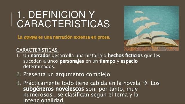 1. DEFINICION Y CARACTERISTICAS La novela es una narración extensa en prosa. CARACTERISTICAS: 1. Un narrador desarrolla un...