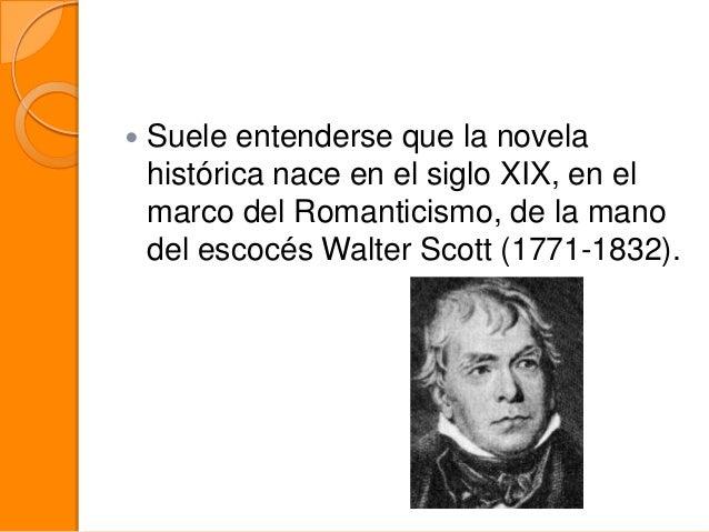   Suele entenderse que la novela histórica nace en el siglo XIX, en el marco del Romanticismo, de la mano del escocés Wal...
