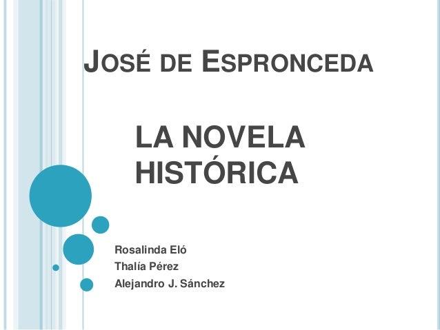 JOSÉ DE ESPRONCEDA LA NOVELA HISTÓRICA Rosalinda Eló Thalía Pérez Alejandro J. Sánchez