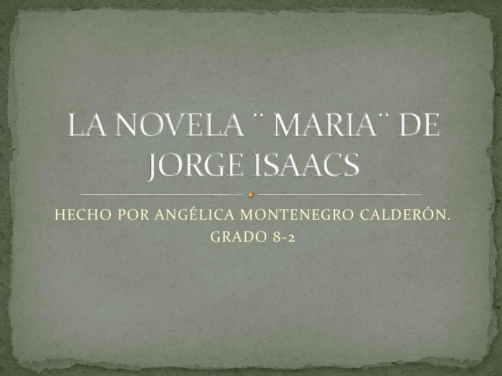 HECHO POR ANGÉLICA MONTENEGRO CALDERÓN.<br />GRADO 8-2<br />LA NOVELA ¨ MARIA¨ DE JORGE ISAACS<br />