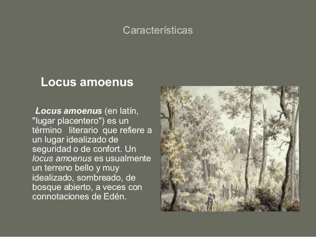 """Características Locus amoenus Locus amoenus (en latín, """"lugar placentero"""") es un término literario que refiere a un lugar ..."""