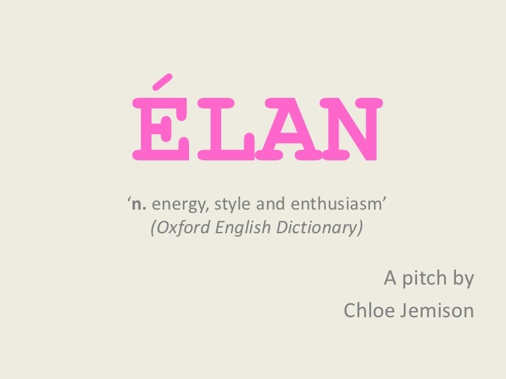 ÉLAN'n. energy, style and enthusiasm'    (Oxford English Dictionary)                               A pitch by             ...