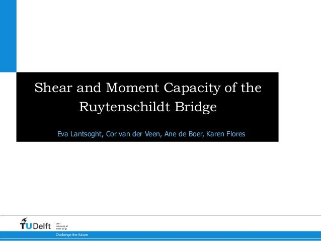 Challenge the future Delft University of Technology Shear and Moment Capacity of the Ruytenschildt Bridge Eva Lantsoght, C...