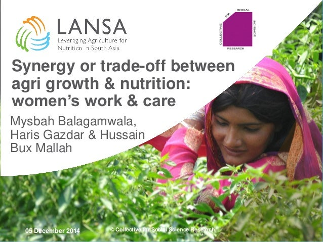 05 December 2014  Synergy or trade-off between agri growth & nutrition: women's work & care  Mysbah Balagamwala, Haris Gaz...
